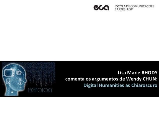 Lisa Marie RHODY comenta os argumentos de Wendy CHUN: Digital Humanities as Chiaroscuro