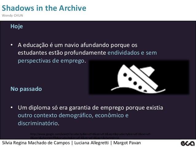 Silvia Regina Machado de Campos   Luciana Allegretti   Margot Pavan Shadows in the Archive Wendy CHUN Hoje • A educação é ...
