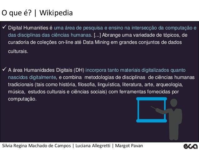 Silvia Regina Machado de Campos   Luciana Allegretti   Margot Pavan O que é?   Wikipedia  Digital Humanities é uma área d...