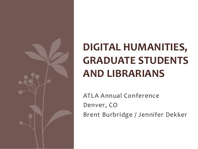 ATLA Annual Conference Denver, CO Brent Burbridge / Jennifer Dekker DIGITAL HUMANITIES, GRADUATE STUDENTS AND LIBRARIANS