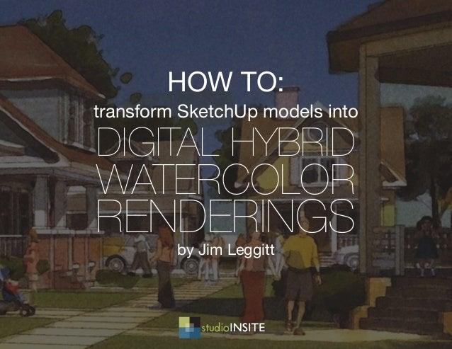transform SketchUp models into DIGITAL HYBRID WATERCOLOR RENDERINGS by Jim Leggitt HOW TO: