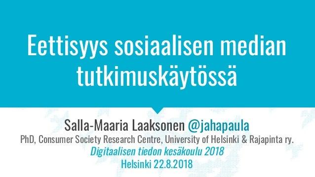 Eettisyys sosiaalisen median tutkimuskäytössä Salla-Maaria Laaksonen @jahapaula PhD, Consumer Society Research Centre, Uni...
