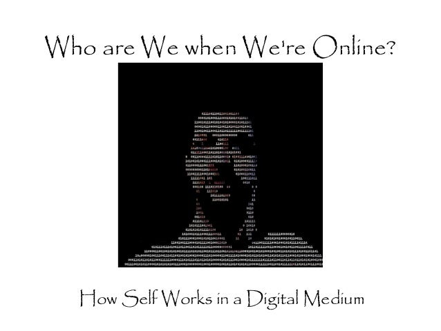 Who are We when Were Online?  How Self Works in a Digital Medium