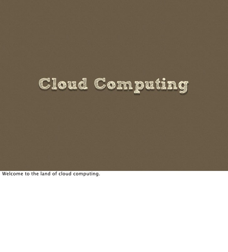 Cloud Computing     Welcome to the land of cloud computing.