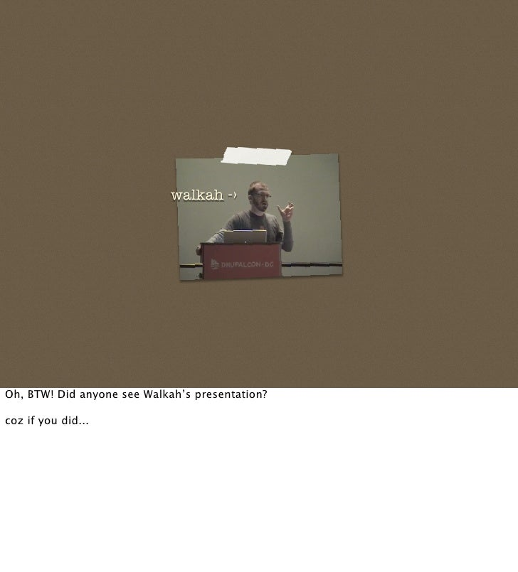 walkah -›     Oh, BTW! Did anyone see Walkah's presentation?  coz if you did...