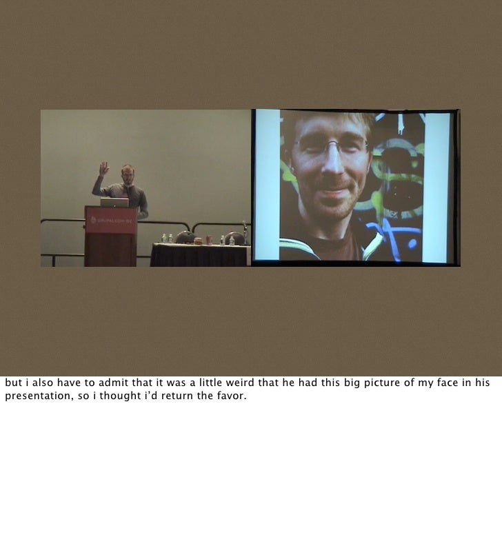 but i also have to admit that it was a little weird that he had this big picture of my face in his presentation, so i thou...