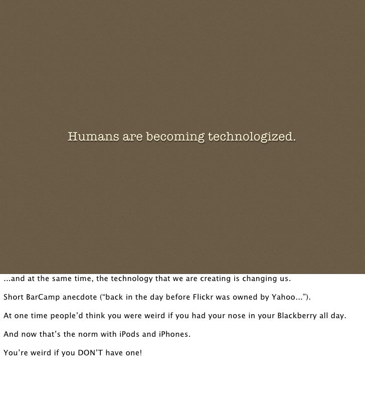 Humans are becoming technologized.     ...and at the same time, the technology that we are creating is changing us.  Short...