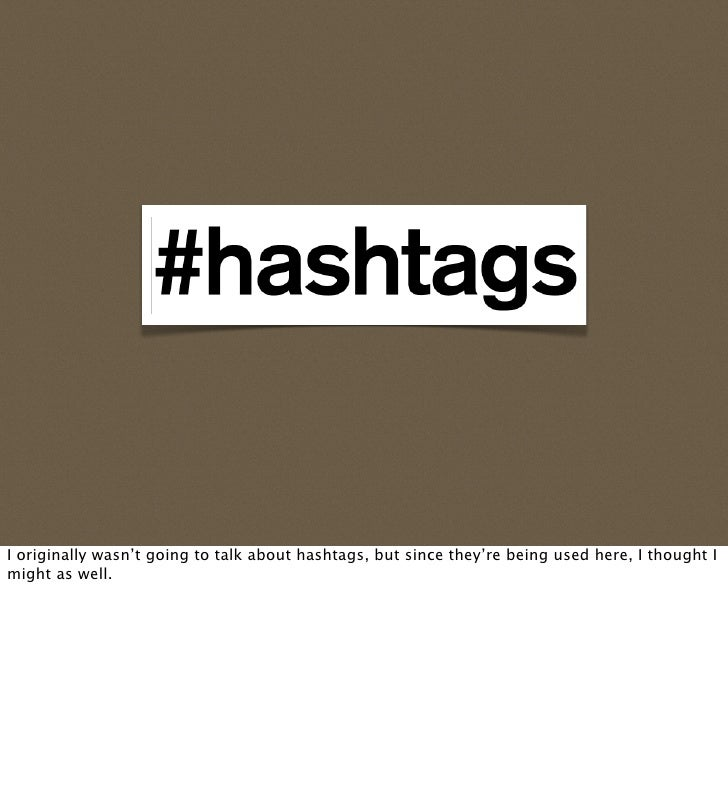 I originally wasn't going to talk about hashtags, but since they're being used here, I thought I might as well.