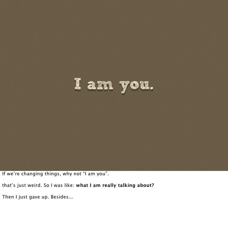 """I am you.     If we're changing things, why not """"I am you"""".  that's just weird. So I was like: what I am really talking ab..."""