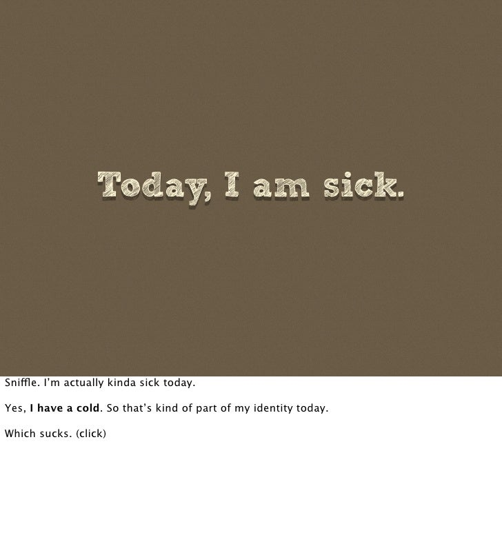 Today, I am sick.     Snifle. I'm actually kinda sick today.  Yes, I have a cold. So that's kind of part of my identity to...