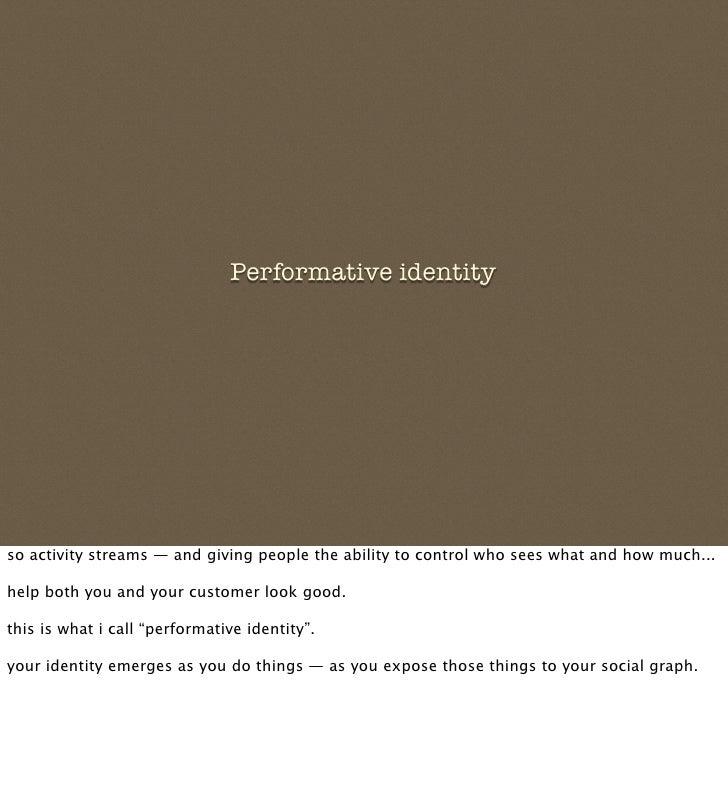 Performative identity     so activity streams — and giving people the ability to control who sees what and how much...  he...