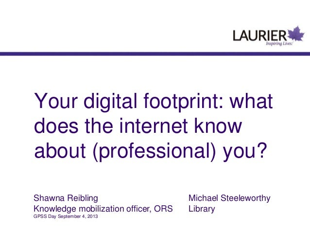 Your digital footprint: what does the internet know about (professional) you? Shawna Reibling Michael Steeleworthy Knowled...