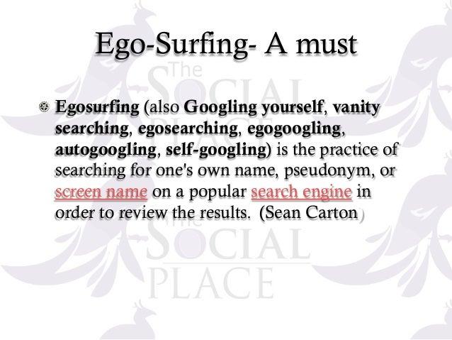 Ego-Surfing- A must ! Egosurfing (also Googling yourself, vanity searching, egosearching, egogoogling, autogoogling, self-...