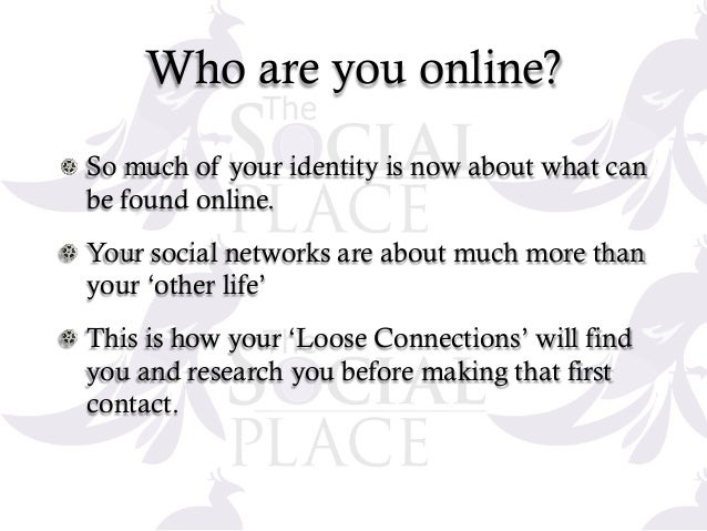 Who are you online? !  So much of your identity is now about what can be found online. !  Your social networks are about...