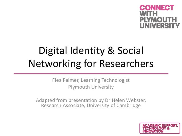 Digital Identity & SocialNetworking for ResearchersFlea Palmer, Learning TechnologistPlymouth UniversityAdapted from prese...