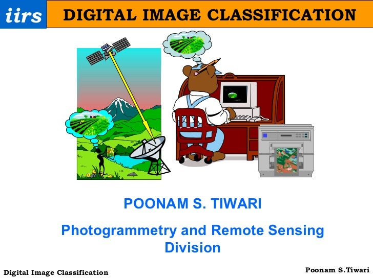 iirs DIGITAL IMAGE CLASSIFICATION POONAM S. TIWARI Photogrammetry and Remote Sensing Division