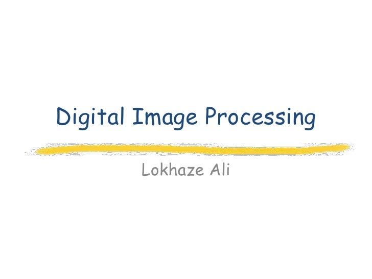 Digital Image Processing       Lokhaze Ali