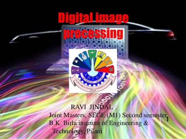 Digital image processing RAVI JINDAL Joint Masters, SEGE (M1) Second semester B.K. Birla institute of Engineering & Techno...