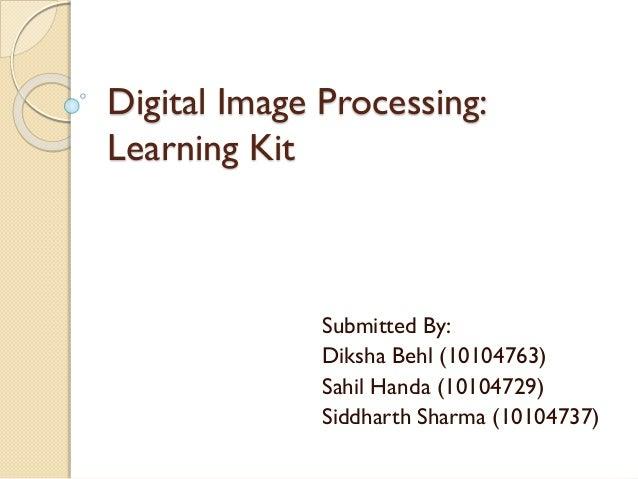 Digital Image Processing: Learning Kit Submitted By: Diksha Behl (10104763) Sahil Handa (10104729) Siddharth Sharma (10104...