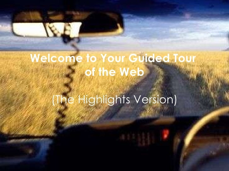 Welcome to Your Guided Tour  of the Web (The Highlights Version)
