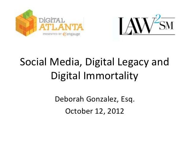 Social Media, Digital Legacy and       Digital Immortality       Deborah Gonzalez, Esq.         October 12, 2012