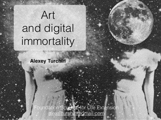 Alexey Turchin Art and digital immortality Foundation Science for Life Extension alexeiturchin@gmail.com
