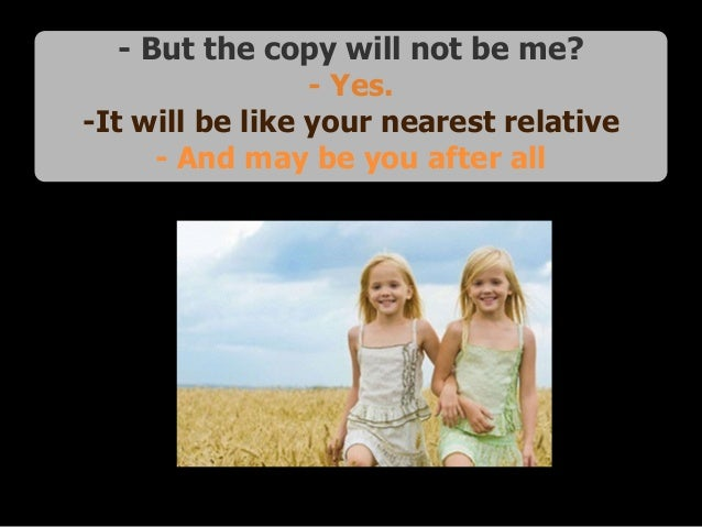 - But the copy will not be me? - Yes. -It will be like your nearest relative - And may be you after all