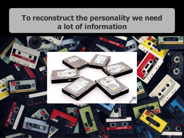 To reconstruct the personality we need a lot of information