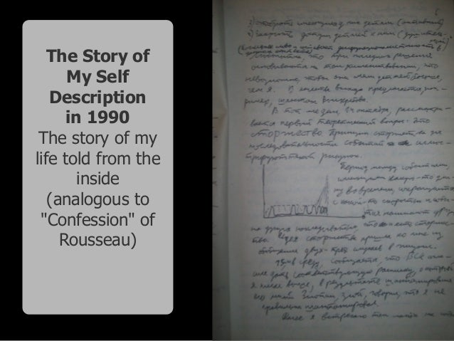 """The Story of My Self Description in 1990 The story of my life told from the inside (analogous to """"Confession"""" of Rousseau)"""