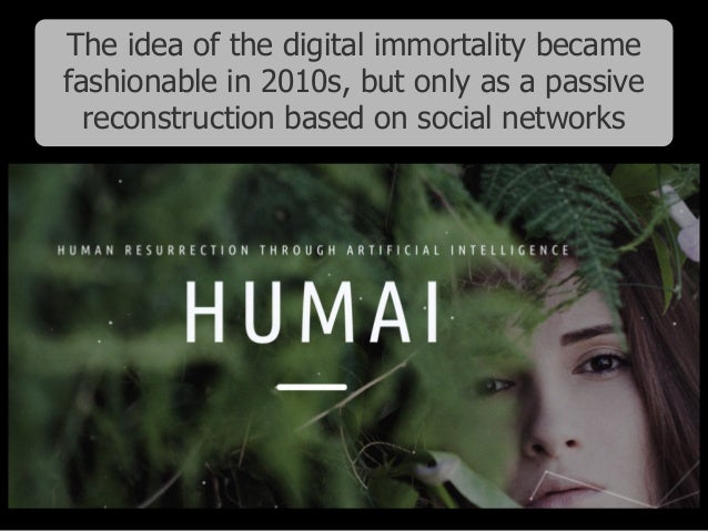 The idea of the digital immortality became fashionable in 2010s, but only as a passive reconstruction based on social netw...