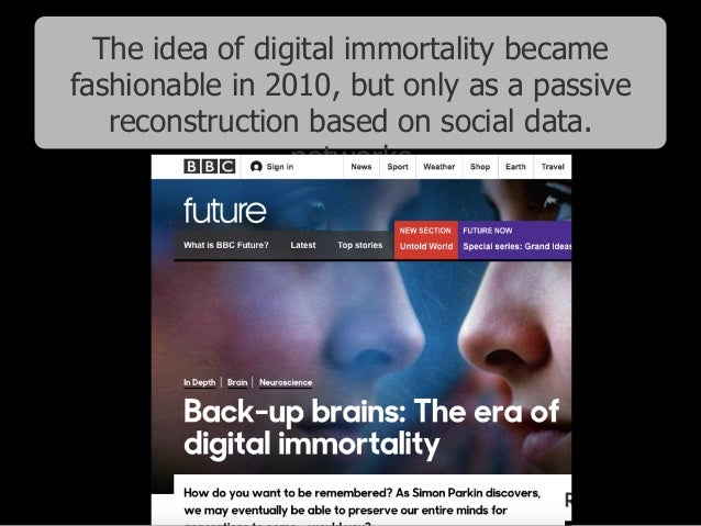 The idea of digital immortality became fashionable in 2010, but only as a passive reconstruction based on social data. net...