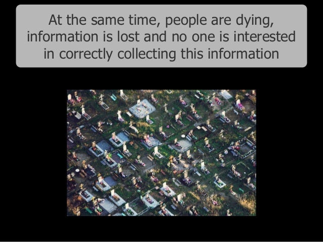 At the same time, people are dying, information is lost and no one is interested in correctly collecting this information