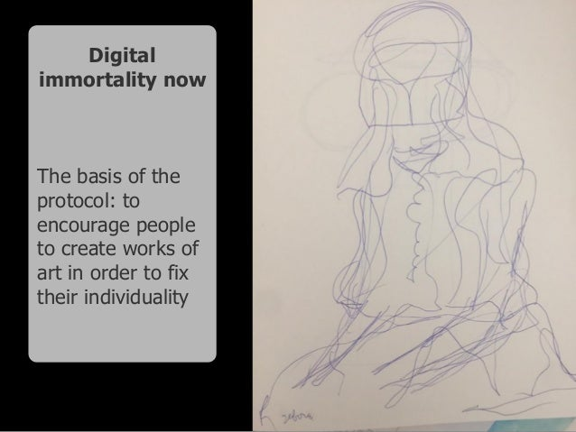 Digital immortality now The basis of the protocol: to encourage people to create works of art in order to fix their indivi...