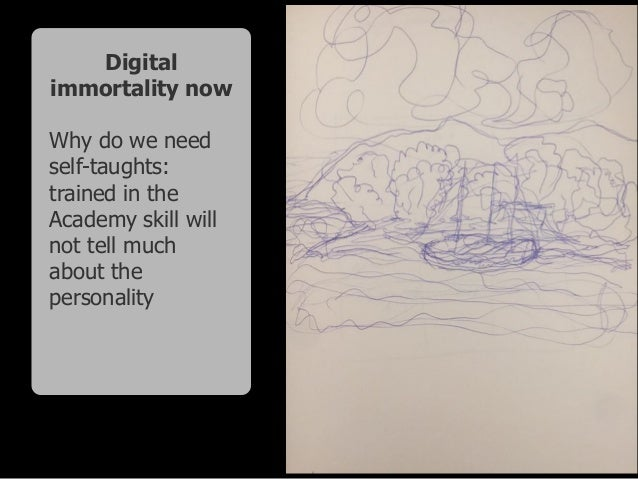 Digital immortality now Why do we need self-taughts: trained in the Academy skill will not tell much about the personality