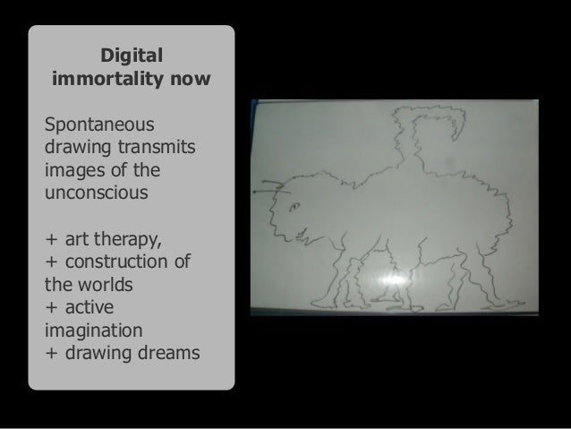 Digital immortality now Spontaneous drawing transmits images of the unconscious + art therapy, + construction of the world...