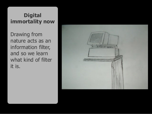Digital immortality now Drawing from nature acts as an information filter, and so we learn what kind of filter it is.