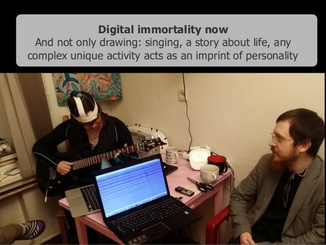 Digital immortality now And not only drawing: singing, a story about life, any complex unique activity acts as an imprint ...