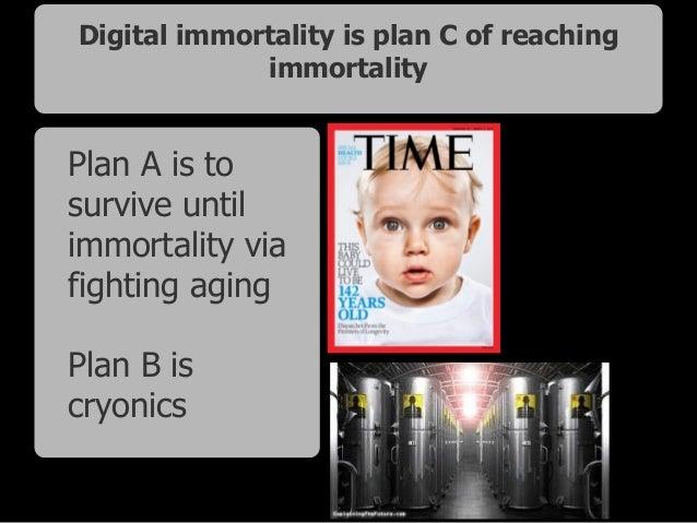 Digital immortality is plan C of reaching immortality Plan A is to survive until immortality via fighting aging Plan B is...