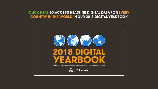 4 CLICK HERE TO ACCESS HEADLINE DIGITAL DATA FOR EVERY COUNTRY IN THE WORLD IN OUR 2018 DIGITAL YEARBOOK 2018 DIGITAL YEAR...