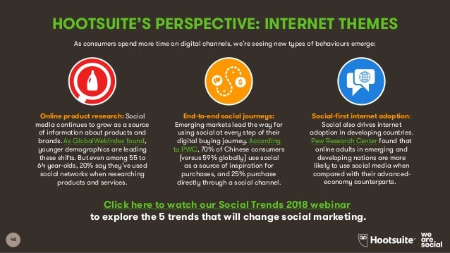 48 HOOTSUITE'S PERSPECTIVE: INTERNET THEMES Click here to watch our Social Trends 2018 webinar to explore the 5 trends tha...