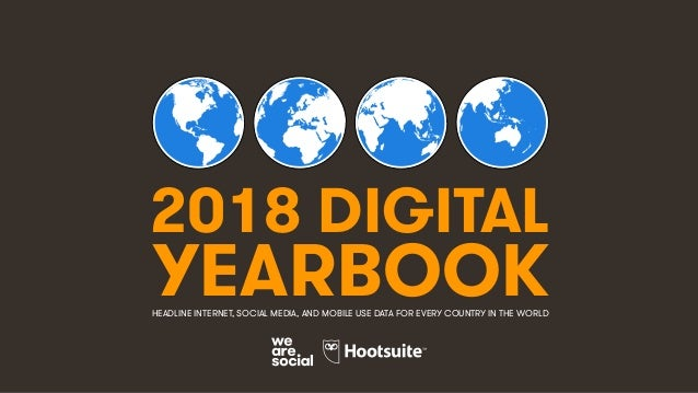2018 DIGITAL YEARBOOKHEADLINE INTERNET, SOCIAL MEDIA, AND MOBILE USE DATA FOR EVERY COUNTRY IN THE WORLD