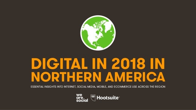 DIGITAL IN 2018 IN NORTHERN AMERICAESSENTIAL INSIGHTS INTO INTERNET, SOCIAL MEDIA, MOBILE, AND ECOMMERCE USE ACROSS THE RE...