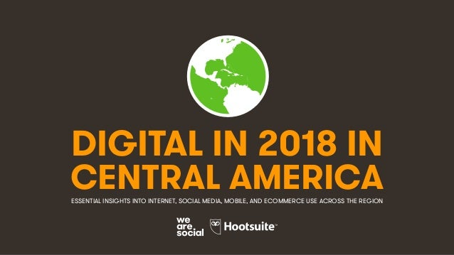 DIGITAL IN 2018 IN CENTRAL AMERICAESSENTIAL INSIGHTS INTO INTERNET, SOCIAL MEDIA, MOBILE, AND ECOMMERCE USE ACROSS THE REG...