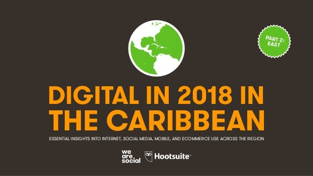 DIGITAL IN 2018 IN THE CARIBBEANESSENTIAL INSIGHTS INTO INTERNET, SOCIAL MEDIA, MOBILE, AND ECOMMERCE USE ACROSS THE REGIO...