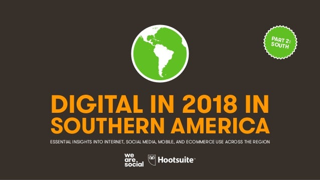 DIGITAL IN 2018 IN SOUTHERN AMERICAESSENTIAL INSIGHTS INTO INTERNET, SOCIAL MEDIA, MOBILE, AND ECOMMERCE USE ACROSS THE RE...