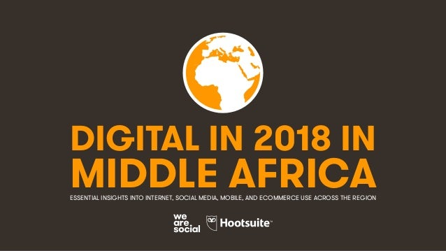 DIGITAL IN 2018 IN MIDDLE AFRICAESSENTIAL INSIGHTS INTO INTERNET, SOCIAL MEDIA, MOBILE, AND ECOMMERCE USE ACROSS THE REGION