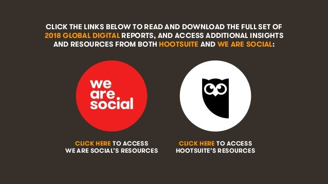 2 CLICK THE LINKS BELOW TO READ AND DOWNLOAD THE FULL SET OF 2018 GLOBAL DIGITAL REPORTS, AND ACCESS ADDITIONAL INSIGHTS A...
