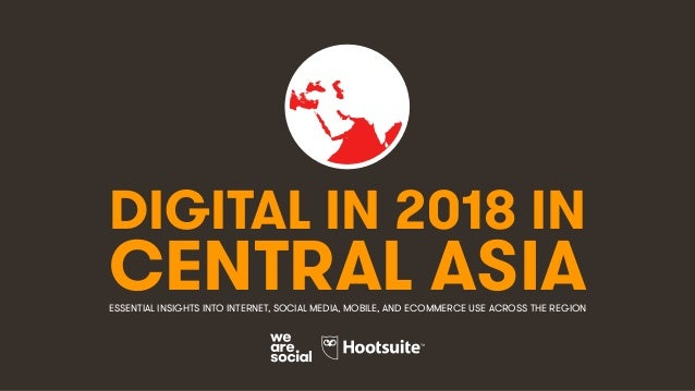 DIGITAL IN 2018 IN CENTRAL ASIAESSENTIAL INSIGHTS INTO INTERNET, SOCIAL MEDIA, MOBILE, AND ECOMMERCE USE ACROSS THE REGION