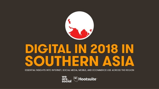 DIGITAL IN 2018 IN SOUTHERN ASIAESSENTIAL INSIGHTS INTO INTERNET, SOCIAL MEDIA, MOBILE, AND ECOMMERCE USE ACROSS THE REGION