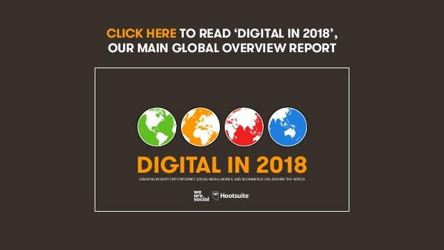 11 CLICK HERE TO READ 'DIGITAL IN 2018', OUR MAIN GLOBAL OVERVIEW REPORT DIGITAL IN 2018ESSENTIAL INSIGHTS INTO INTERNET, ...